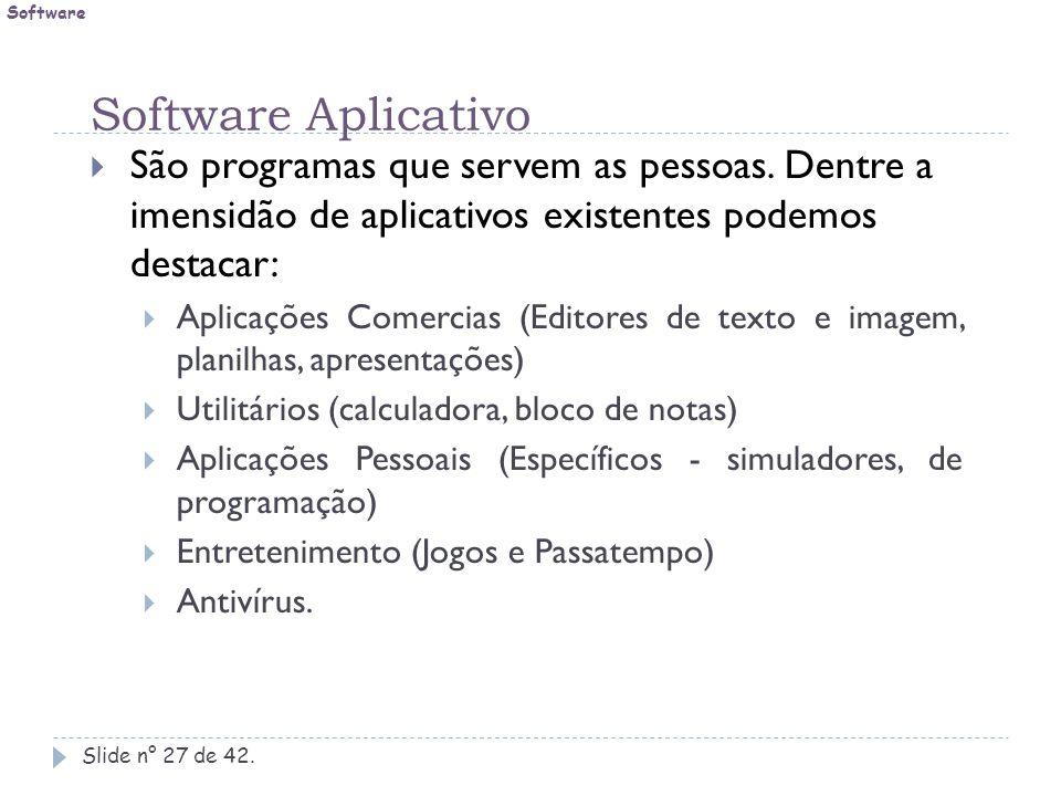Software Aplicativo Slide n° 27 de 42.  São programas que servem as pessoas. Dentre a imensidão de aplicativos existentes podemos destacar:  Aplicaç