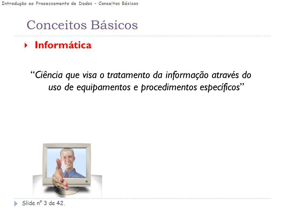 """Conceitos Básicos Slide n° 3 de 42.  Informática """"Ciência que visa o tratamento da informação através do uso de equipamentos e procedimentos específi"""
