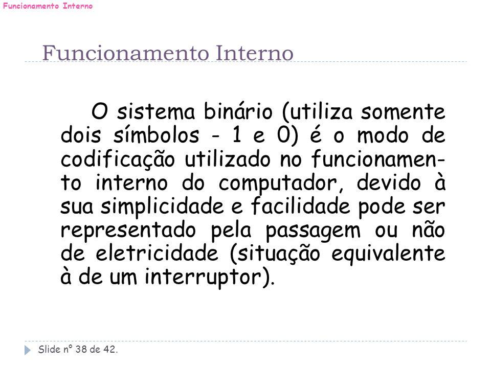 Funcionamento Interno Slide n° 38 de 42. O sistema binário (utiliza somente dois símbolos - 1 e 0) é o modo de codificação utilizado no funcionamen- t