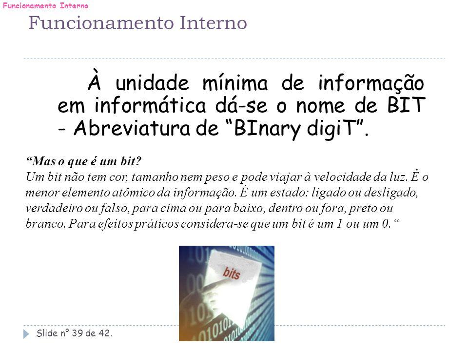 """Slide n° 39 de 42. À unidade mínima de informação em informática dá-se o nome de BIT - Abreviatura de """"BInary digiT"""". """"Mas o que é um bit? Um bit não"""