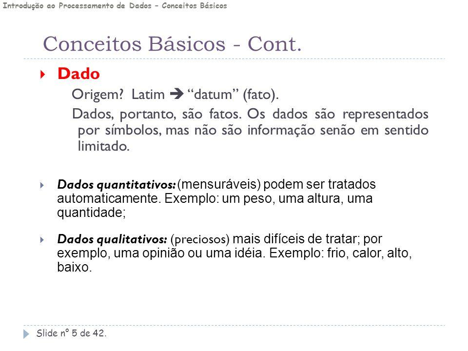 """Conceitos Básicos - Cont. Slide n° 5 de 42.  Dado Origem? Latim  """"datum"""" (fato). Dados, portanto, são fatos. Os dados são representados por símbolos"""