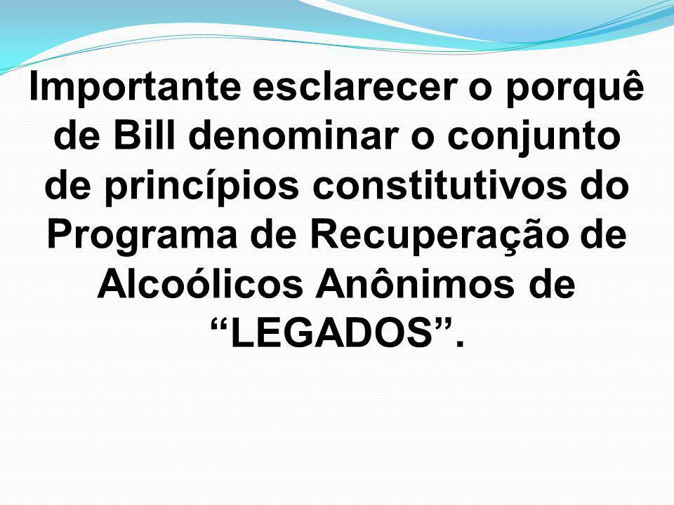 """Importante esclarecer o porquê de Bill denominar o conjunto de princípios constitutivos do Programa de Recuperação de Alcoólicos Anônimos de """"LEGADOS"""""""