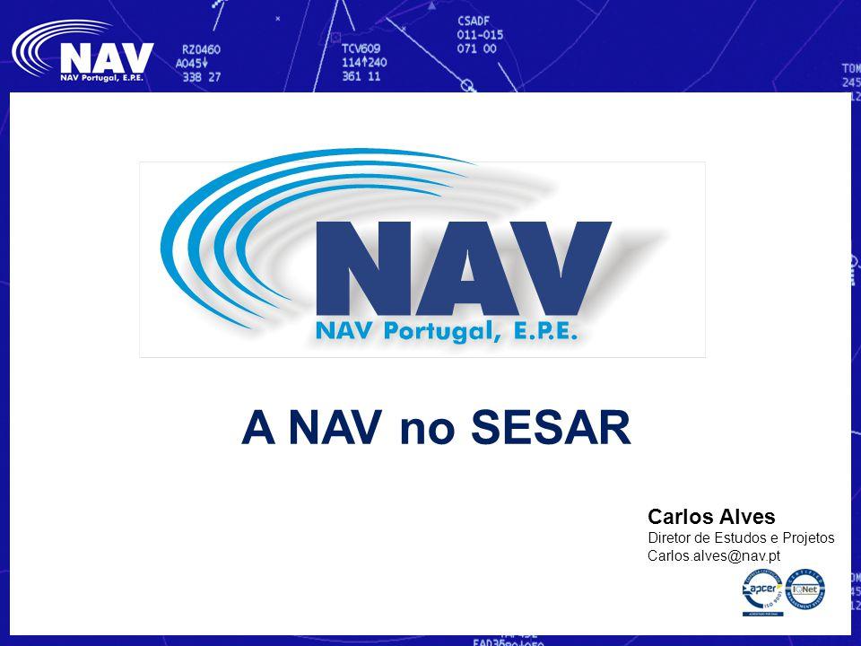 Carlos Alves Diretor de Estudos e Projetos Carlos.alves@nav.pt A NAV no SESAR