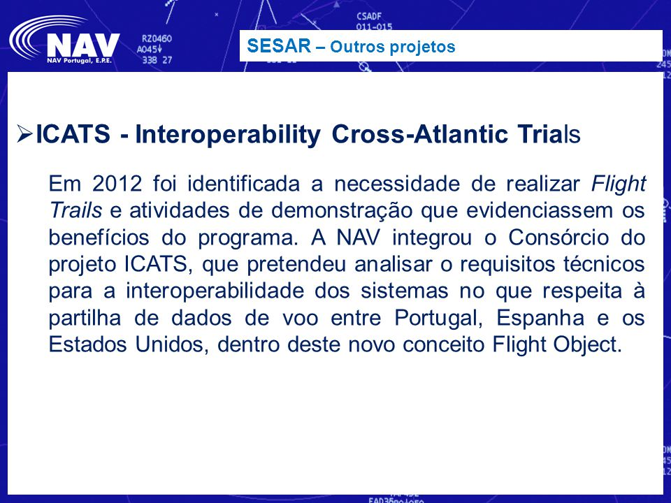 SESAR – Outros projetos  ICATS - Interoperability Cross-Atlantic Trials Em 2012 foi identificada a necessidade de realizar Flight Trails e atividades