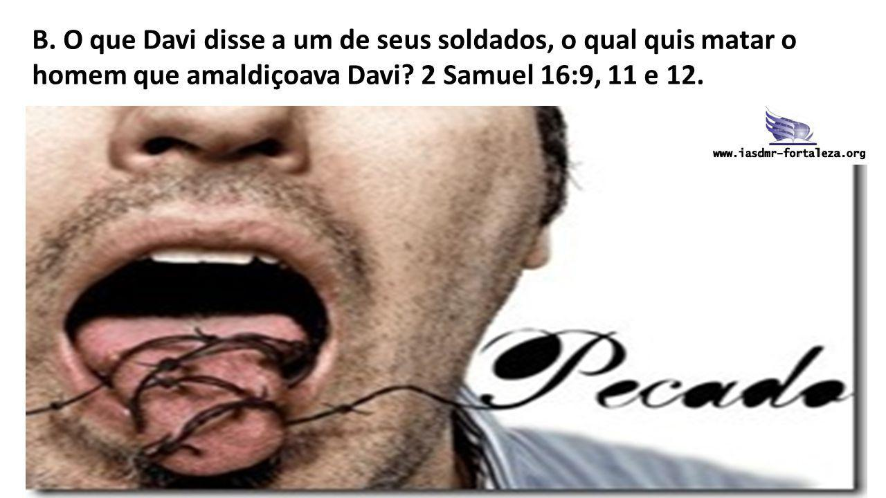 B. O que Davi disse a um de seus soldados, o qual quis matar o homem que amaldiçoava Davi? 2 Samuel 16:9, 11 e 12.