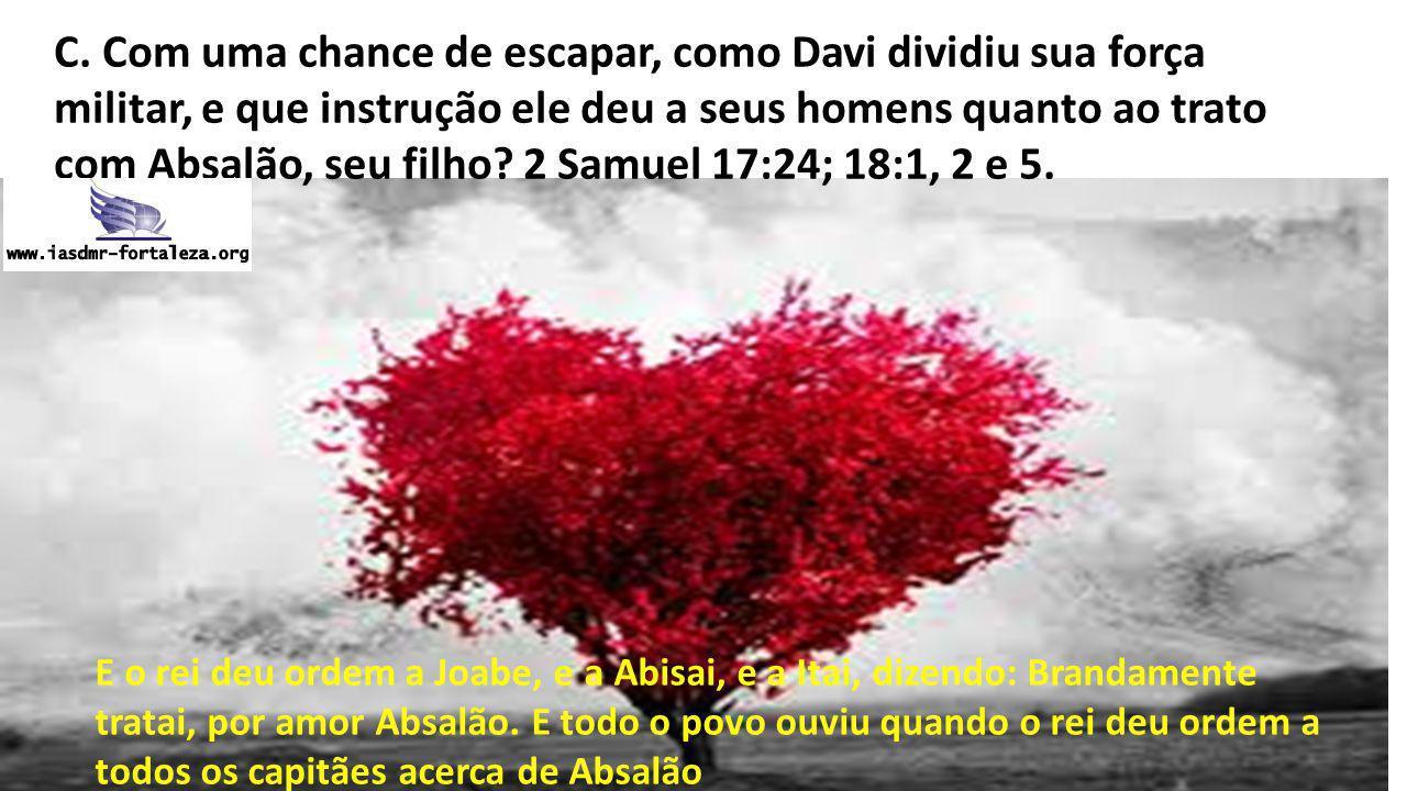 C. Com uma chance de escapar, como Davi dividiu sua força militar, e que instrução ele deu a seus homens quanto ao trato com Absalão, seu filho? 2 Sam