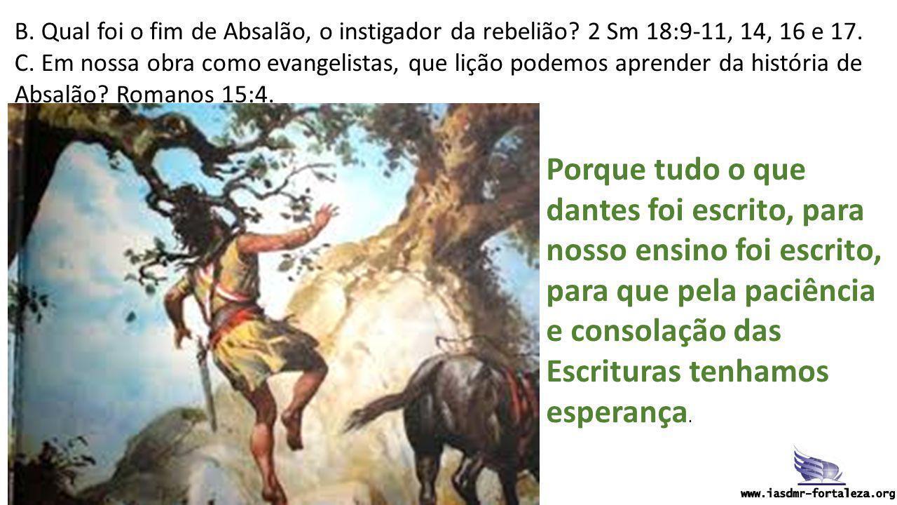 B. Qual foi o fim de Absalão, o instigador da rebelião? 2 Sm 18:9-11, 14, 16 e 17. C. Em nossa obra como evangelistas, que lição podemos aprender da h