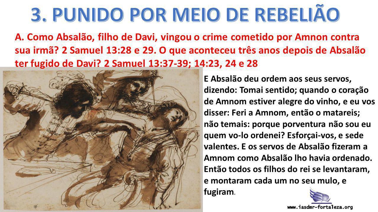 A. Como Absalão, filho de Davi, vingou o crime cometido por Amnon contra sua irmã? 2 Samuel 13:28 e 29. O que aconteceu três anos depois de Absalão te