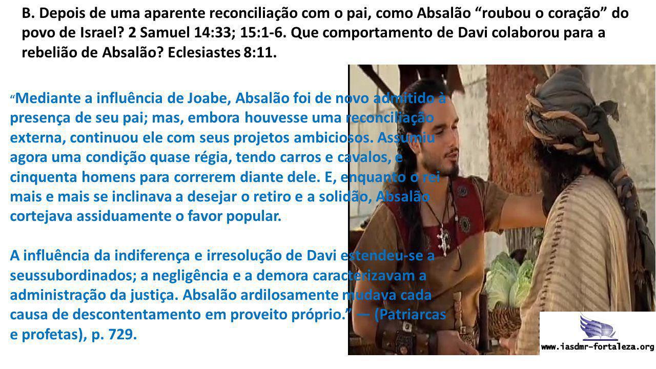 """B. Depois de uma aparente reconciliação com o pai, como Absalão """"roubou o coração"""" do povo de Israel? 2 Samuel 14:33; 15:1-6. Que comportamento de Dav"""
