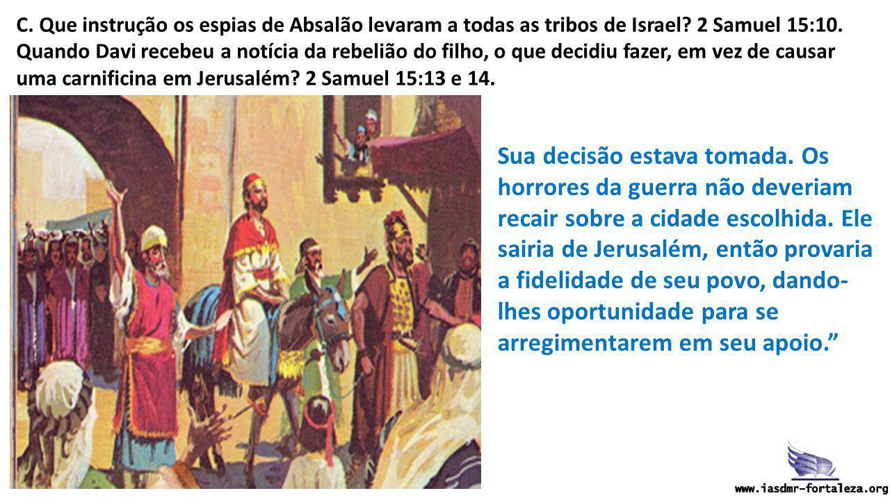 C. Que instrução os espias de Absalão levaram a todas as tribos de Israel? 2 Samuel 15:10. Quando Davi recebeu a notícia da rebelião do filho, o que d