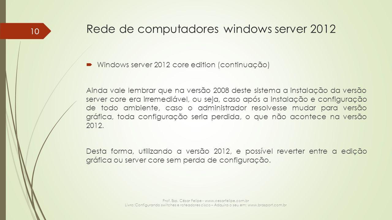 Rede de computadores windows server 2012  Windows server 2012 core edition (continuação) Ainda vale lembrar que na versão 2008 deste sistema a instalação da versão server core era irremediável, ou seja, caso após a instalação e configuração de todo ambiente, caso o administrador resolvesse mudar para versão gráfica, toda configuração seria perdida, o que não acontece na versão 2012.