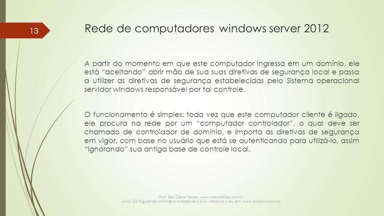Rede de computadores windows server 2012 A partir do momento em que este computador ingressa em um domínio, ele está aceitando abrir mão de sua suas diretivas de segurança local e passa a utilizer as diretivas de segurança estabelecidas pelo Sistema operacional servidor windows responsável por tal controle.