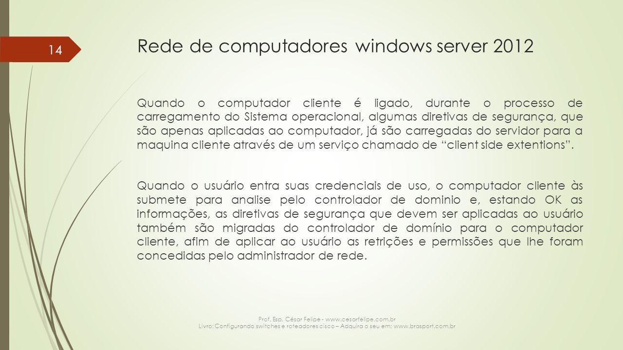 Rede de computadores windows server 2012 Quando o computador cliente é ligado, durante o processo de carregamento do Sistema operacional, algumas diretivas de segurança, que são apenas aplicadas ao computador, já são carregadas do servidor para a maquina cliente através de um serviço chamado de client side extentions .