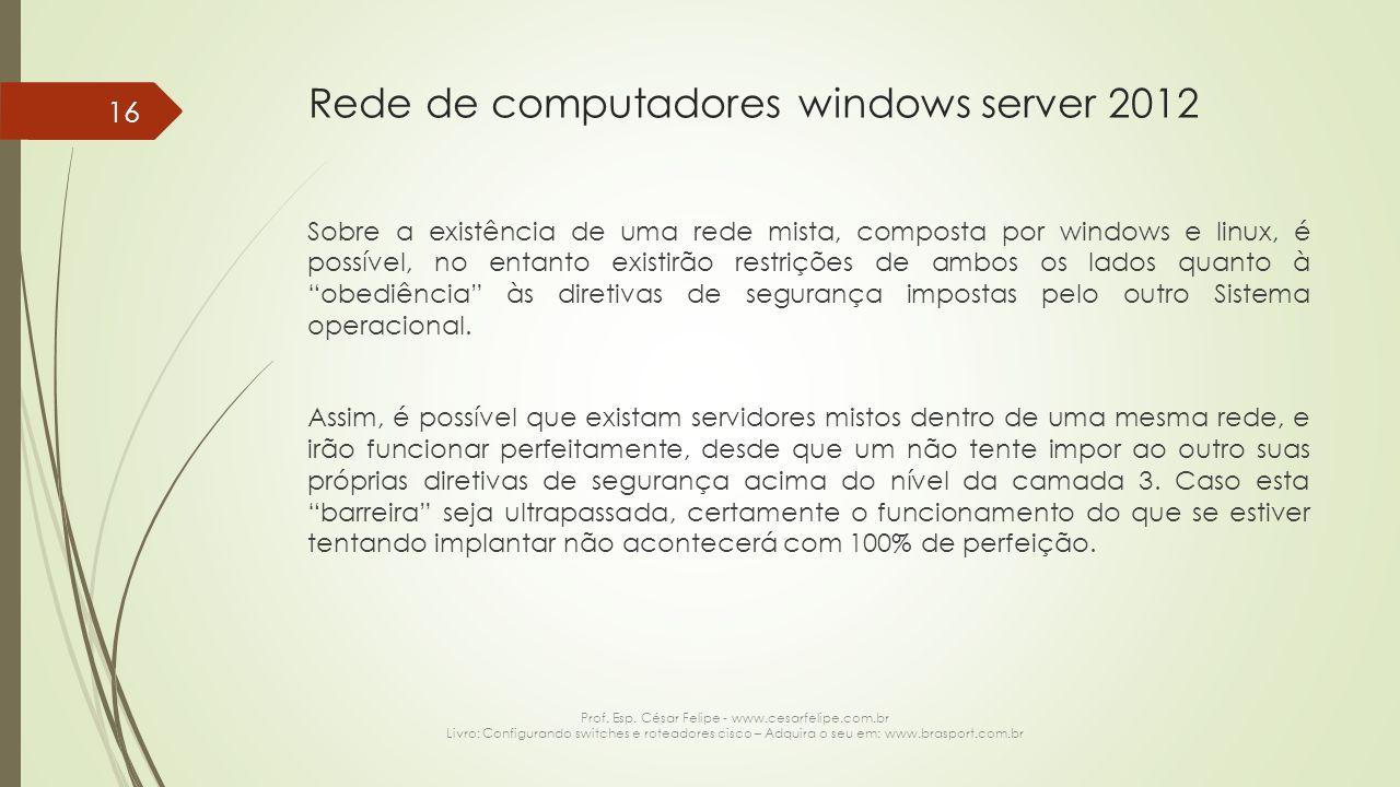 Rede de computadores windows server 2012 Sobre a existência de uma rede mista, composta por windows e linux, é possível, no entanto existirão restrições de ambos os lados quanto à obediência às diretivas de segurança impostas pelo outro Sistema operacional.