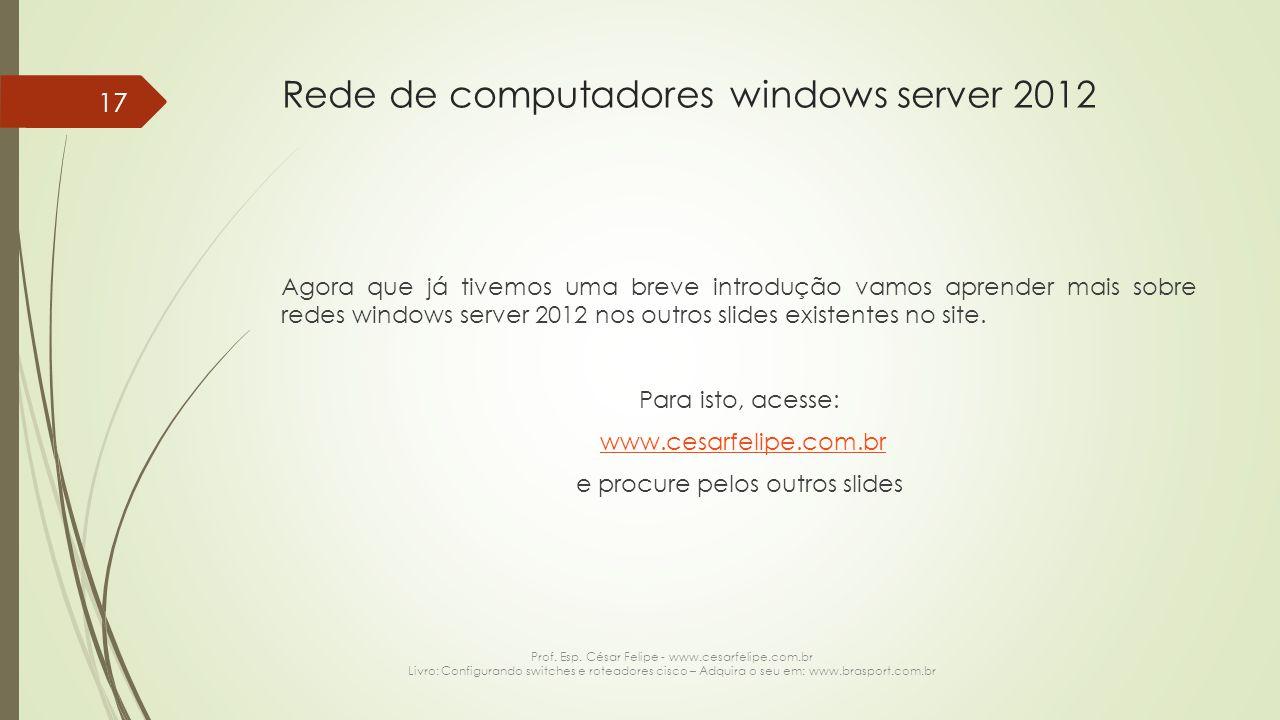 Rede de computadores windows server 2012 Agora que já tivemos uma breve introdução vamos aprender mais sobre redes windows server 2012 nos outros slides existentes no site.