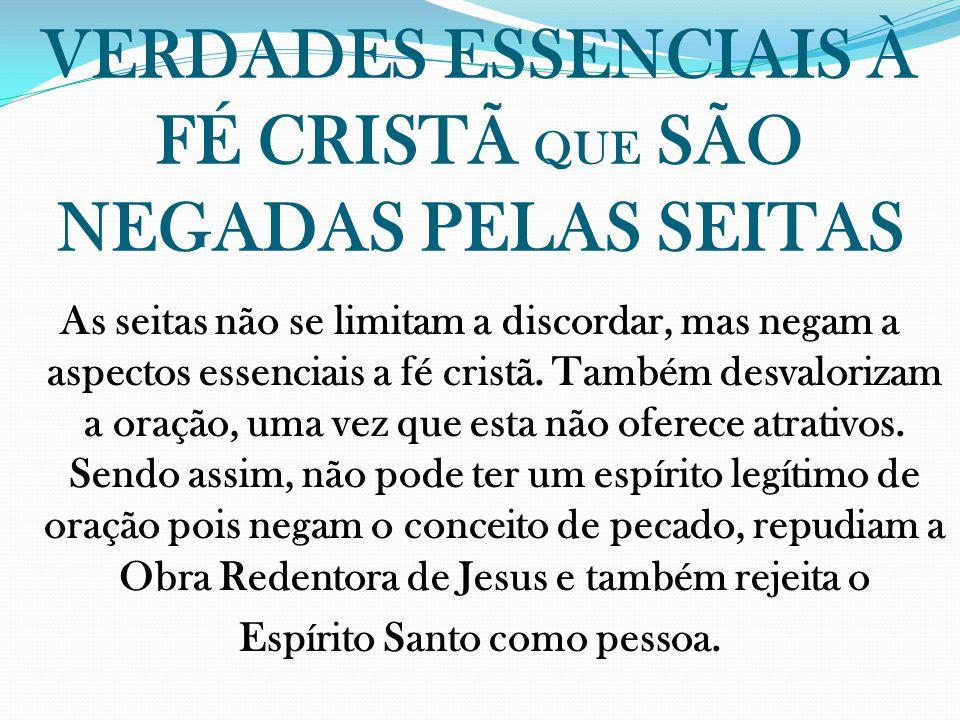 VERDADES ESSENCIAIS À FÉ CRISTÃ QUE SÃO NEGADAS PELAS SEITAS As seitas não se limitam a discordar, mas negam a aspectos essenciais a fé cristã. Também