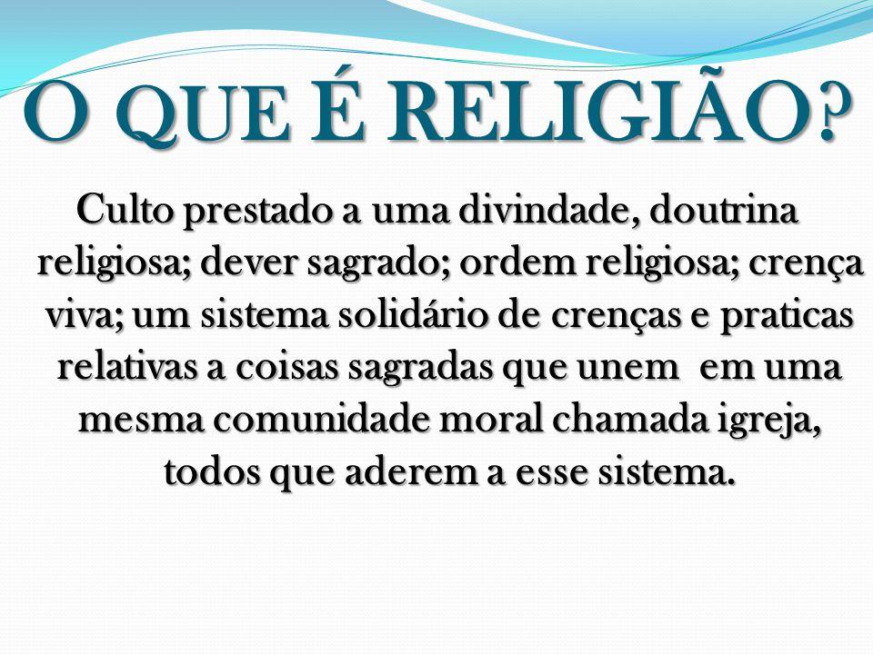 O QUE É RELIGIÃO? Culto prestado a uma divindade, doutrina religiosa; dever sagrado; ordem religiosa; crença viva; um sistema solidário de crenças e p