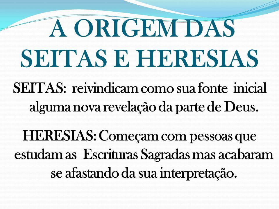 A ORIGEM DAS SEITAS E HERESIAS SEITAS: reivindicam como sua fonte inicial alguma nova revelação da parte de Deus. HERESIAS: Começam com pessoas que es