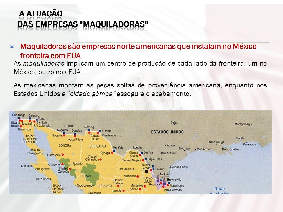  Maquiladoras são empresas norte americanas que instalam no México fronteira com EUA.