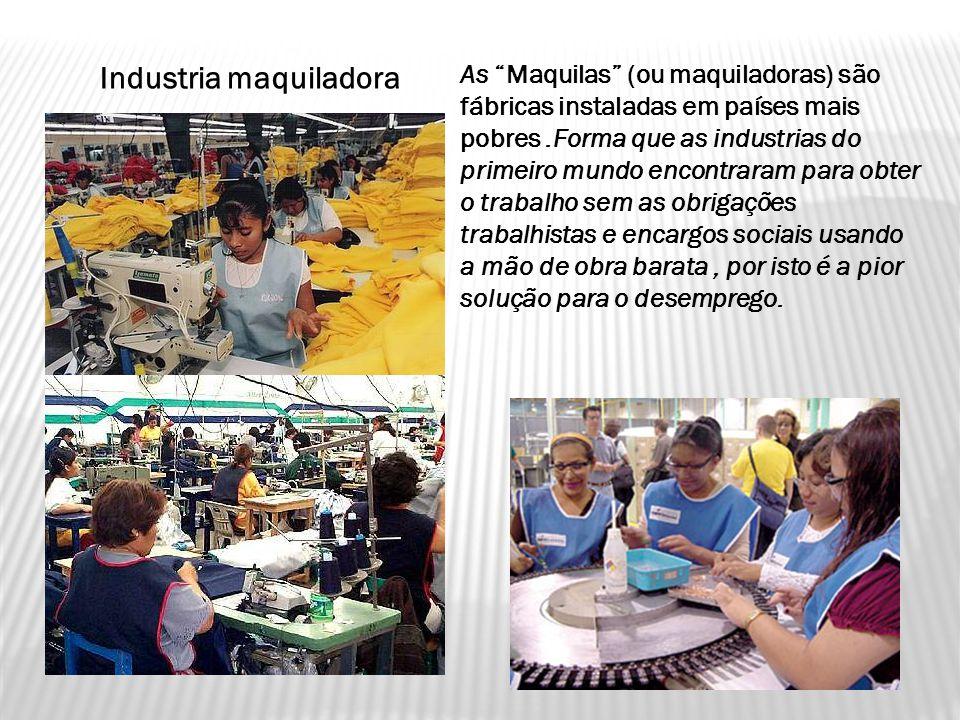 Industria maquiladora As Maquilas (ou maquiladoras) são fábricas instaladas em países mais pobres.Forma que as industrias do primeiro mundo encontraram para obter o trabalho sem as obrigações trabalhistas e encargos sociais usando a mão de obra barata, por isto é a pior solução para o desemprego.