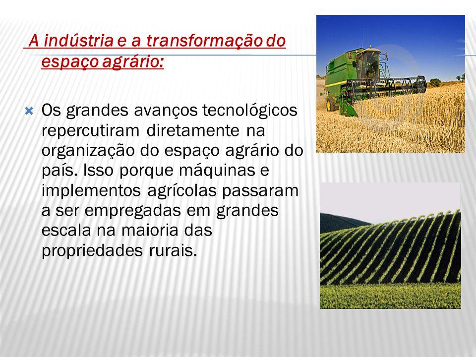 A indústria e a transformação do espaço agrário:  Os grandes avanços tecnológicos repercutiram diretamente na organização do espaço agrário do país.