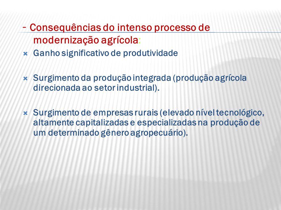 - Consequências do intenso processo de modernização agrícola:  Ganho significativo de produtividade  Surgimento da produção integrada (produção agrícola direcionada ao setor industrial).