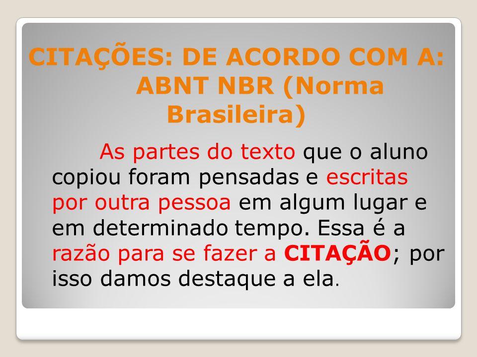 CITAÇÕES: DE ACORDO COM A: ABNT NBR (Norma Brasileira) As partes do texto que o aluno copiou foram pensadas e escritas por outra pessoa em algum lugar e em determinado tempo.