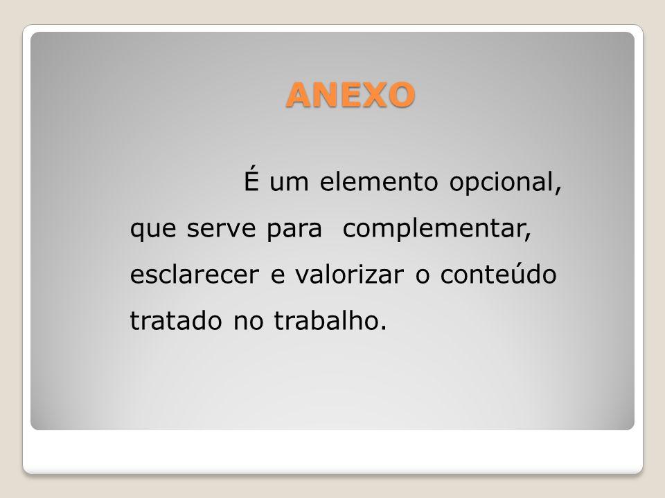 ANEXO É um elemento opcional, que serve para complementar, esclarecer e valorizar o conteúdo tratado no trabalho.