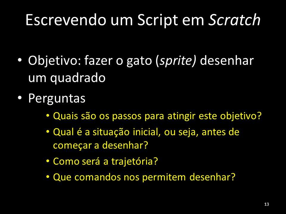 Escrevendo um Script em Scratch Objetivo: fazer o gato (sprite) desenhar um quadrado Perguntas Quais são os passos para atingir este objetivo? Qual é