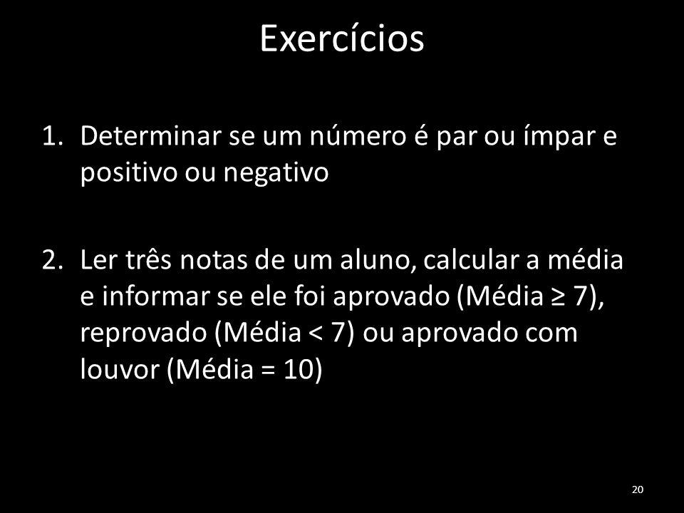 Exercícios 1.Determinar se um número é par ou ímpar e positivo ou negativo 2.Ler três notas de um aluno, calcular a média e informar se ele foi aprovado (Média ≥ 7), reprovado (Média < 7) ou aprovado com louvor (Média = 10) 20