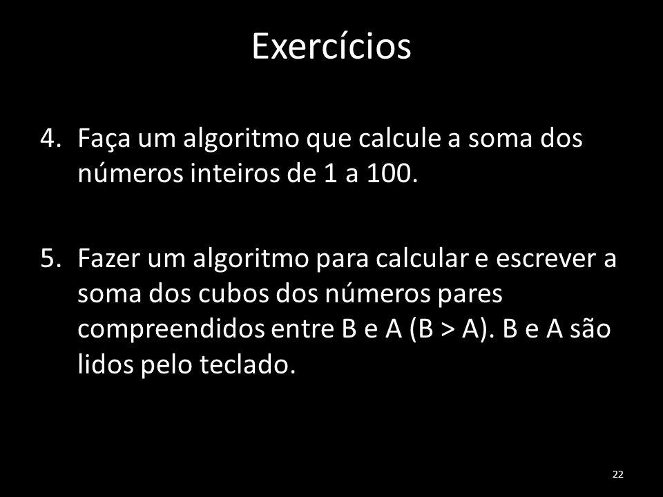 Exercícios 4.Faça um algoritmo que calcule a soma dos números inteiros de 1 a 100. 5.Fazer um algoritmo para calcular e escrever a soma dos cubos dos