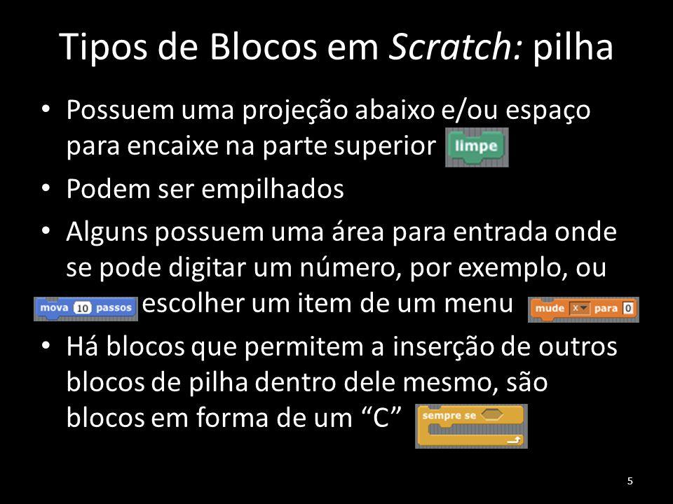 Tipos de Blocos em Scratch: pilha Possuem uma projeção abaixo e/ou espaço para encaixe na parte superior Podem ser empilhados Alguns possuem uma área para entrada onde se pode digitar um número, por exemplo, ou escolher um item de um menu Há blocos que permitem a inserção de outros blocos de pilha dentro dele mesmo, são blocos em forma de um C 5