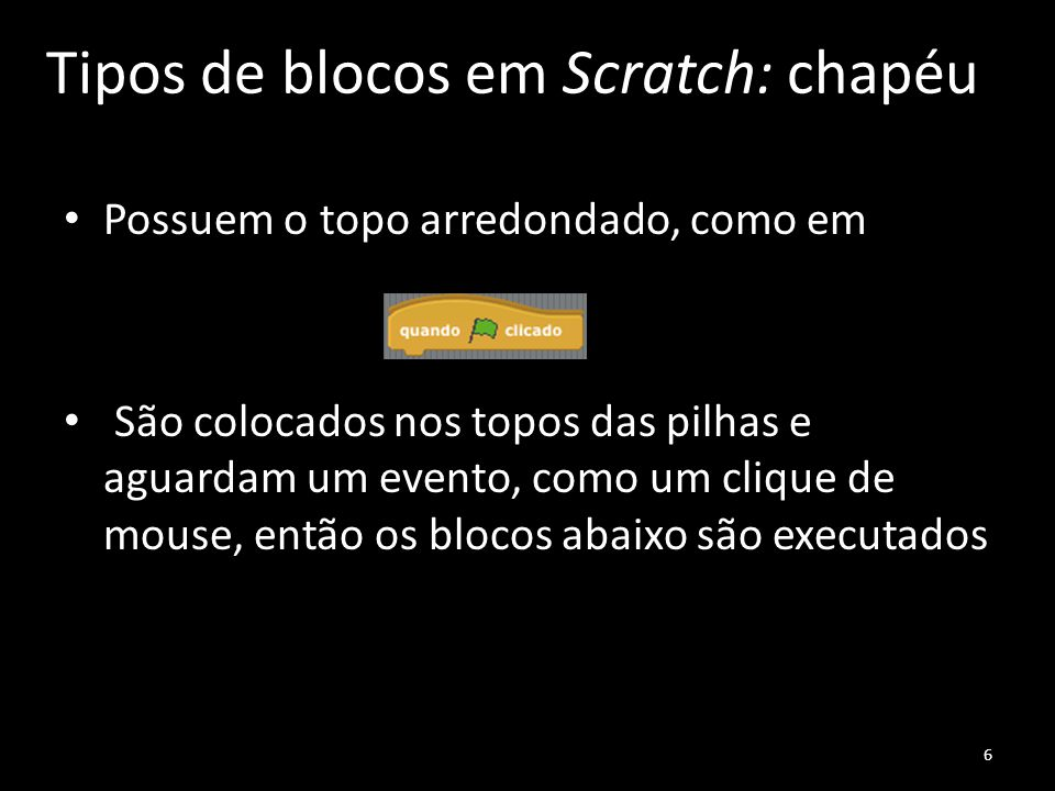 Tipos de blocos em Scratch: chapéu Possuem o topo arredondado, como em São colocados nos topos das pilhas e aguardam um evento, como um clique de mouse, então os blocos abaixo são executados 6