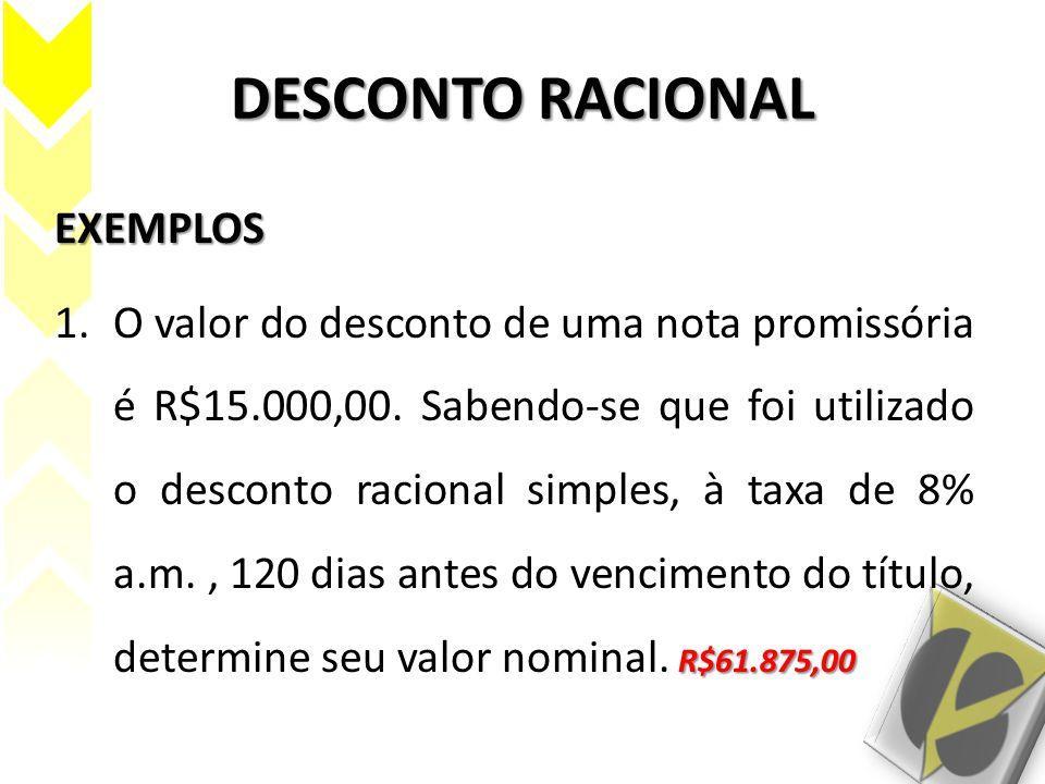 DESCONTO RACIONAL EXEMPLOS R$61.875,00 1.O valor do desconto de uma nota promissória é R$15.000,00. Sabendo-se que foi utilizado o desconto racional s
