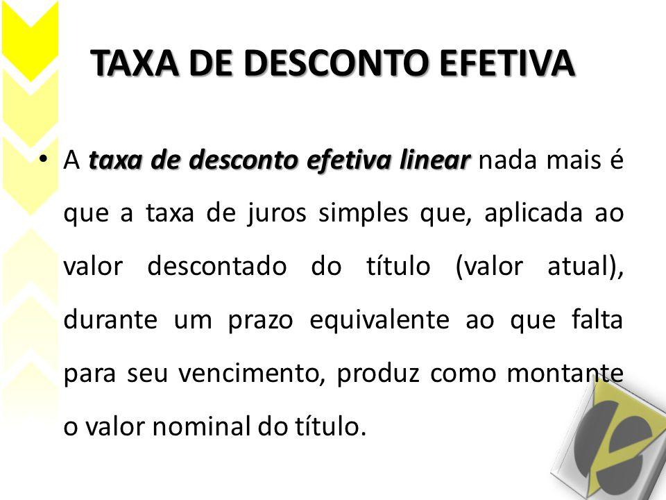 TAXA DE DESCONTO EFETIVA taxa de desconto efetiva linear A taxa de desconto efetiva linear nada mais é que a taxa de juros simples que, aplicada ao va