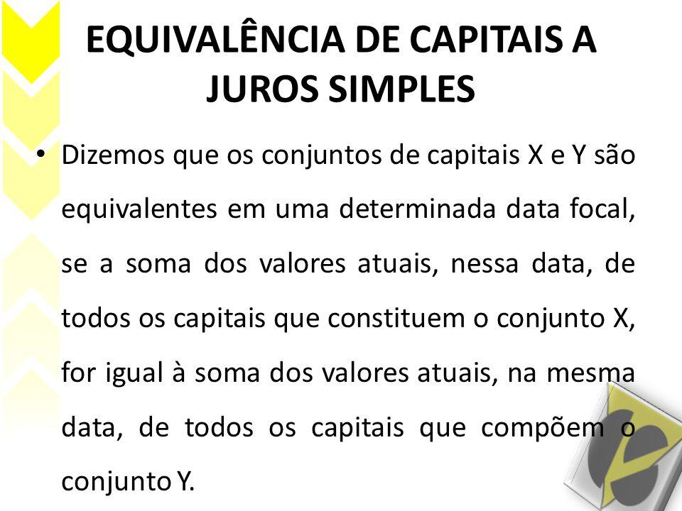 EQUIVALÊNCIA DE CAPITAIS A JUROS SIMPLES Dizemos que os conjuntos de capitais X e Y são equivalentes em uma determinada data focal, se a soma dos valo