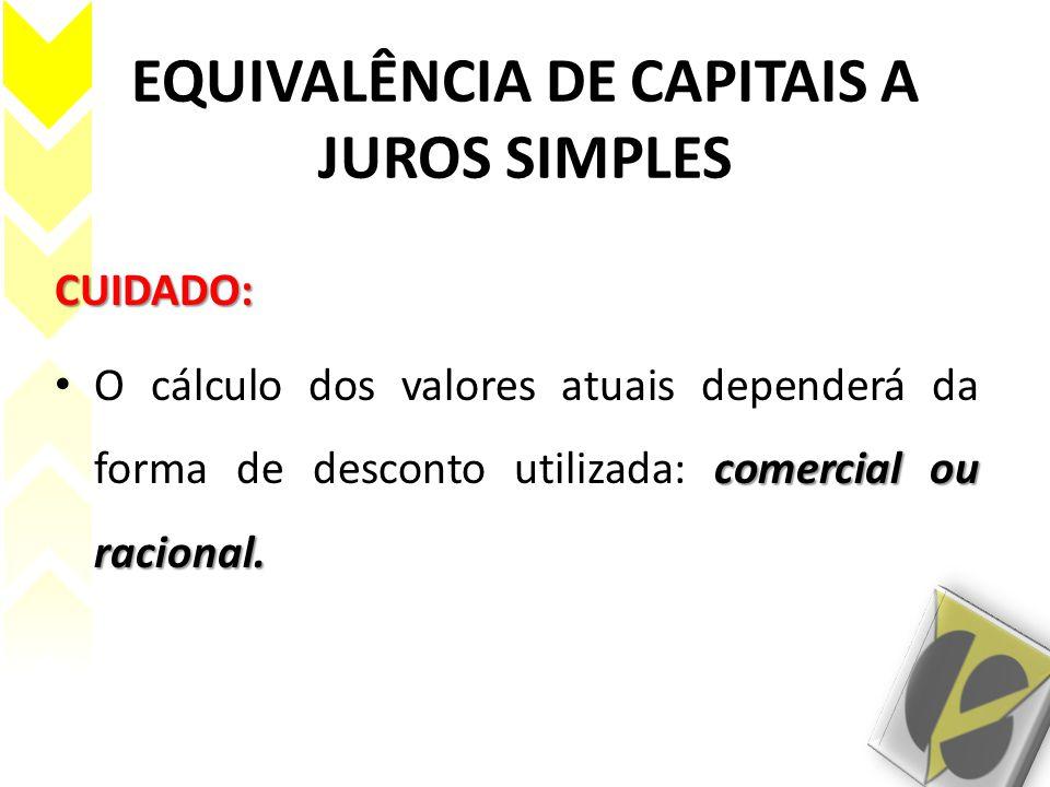 EQUIVALÊNCIA DE CAPITAIS A JUROS SIMPLES CUIDADO: comercial ou racional. O cálculo dos valores atuais dependerá da forma de desconto utilizada: comerc