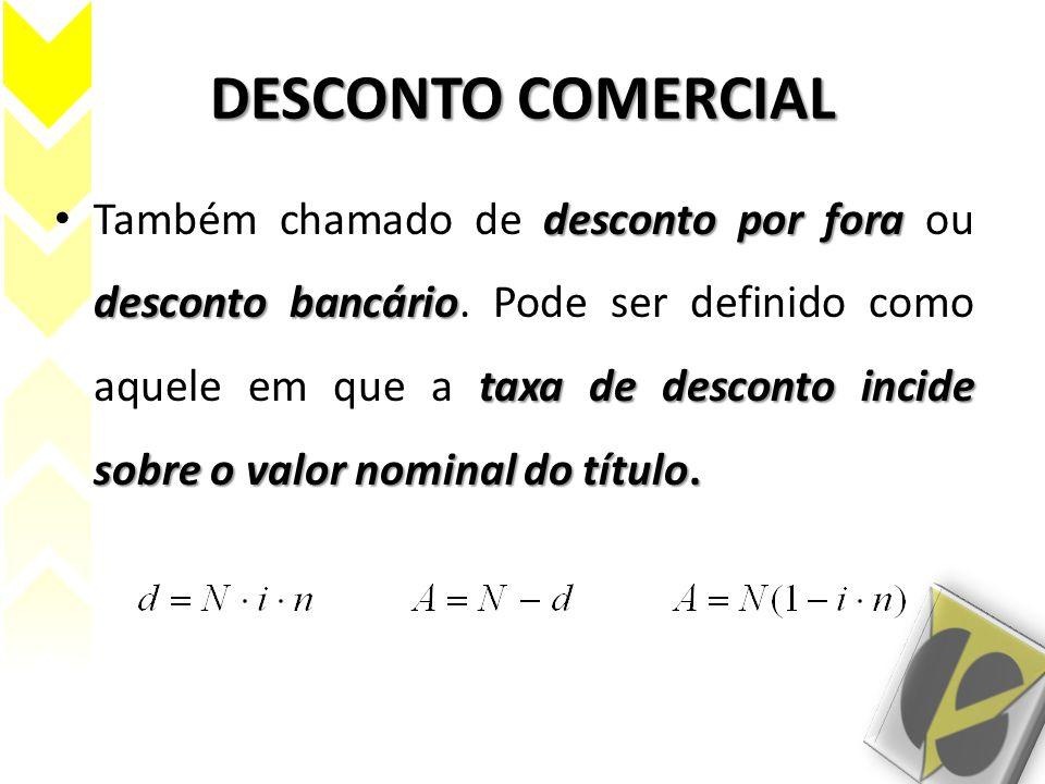 DESCONTO COMERCIAL OBSERVAÇÃO: É comum alguns autores fazerem uma diferenciação entre desconto comercial e desconto bancário.