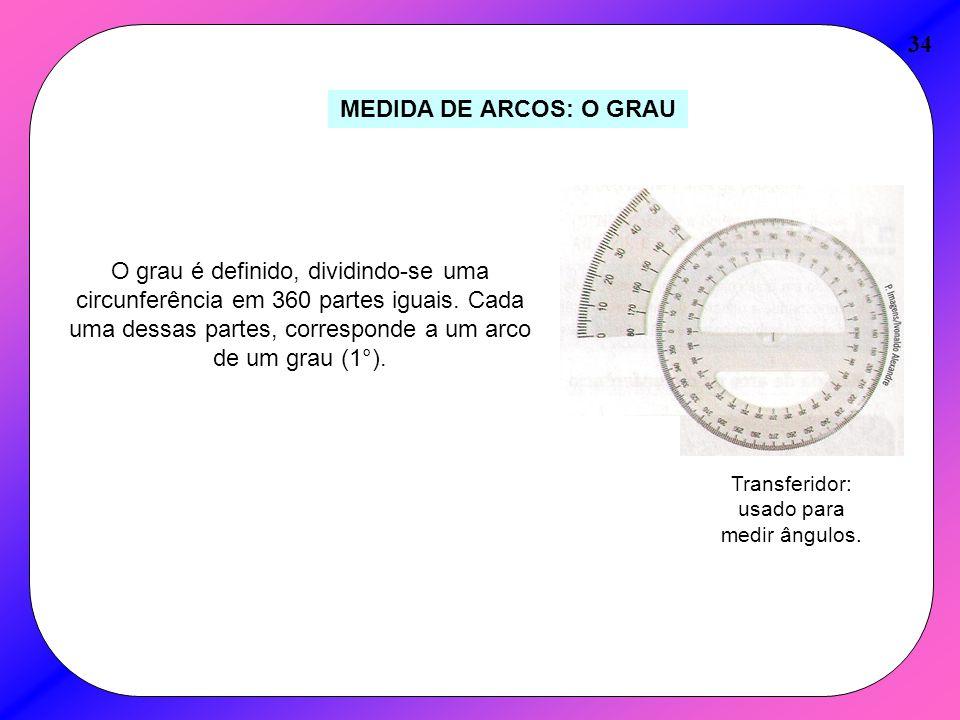 34 MEDIDA DE ARCOS: O GRAU O grau é definido, dividindo-se uma circunferência em 360 partes iguais. Cada uma dessas partes, corresponde a um arco de u