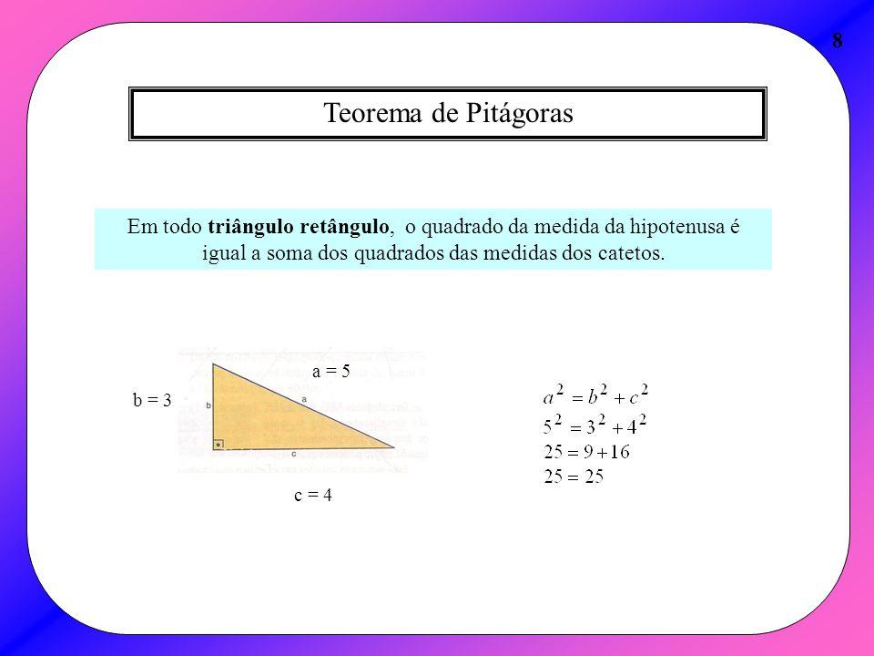 Teorema de Pitágoras 8 Em todo triângulo retângulo, o quadrado da medida da hipotenusa é igual a soma dos quadrados das medidas dos catetos. c = 4 b =