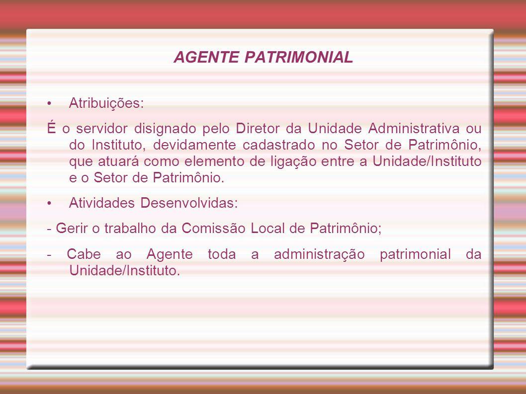 AGENTE PATRIMONIAL Atribuições: É o servidor disignado pelo Diretor da Unidade Administrativa ou do Instituto, devidamente cadastrado no Setor de Patr