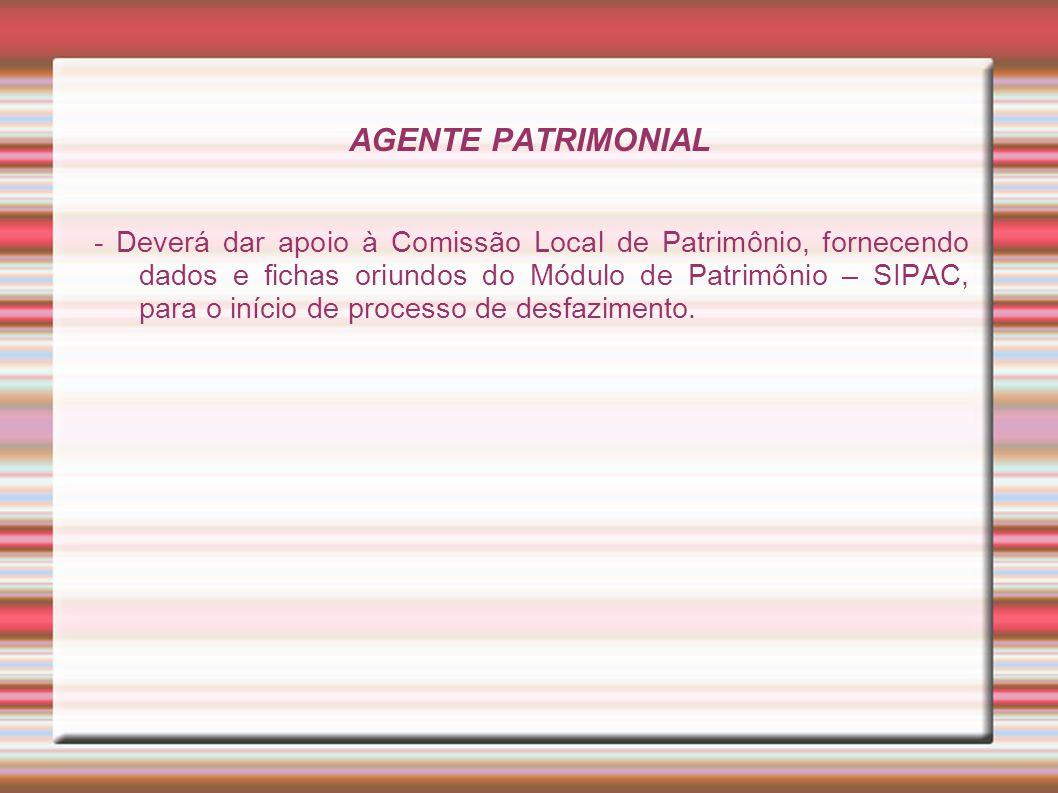 AGENTE PATRIMONIAL - Deverá dar apoio à Comissão Local de Patrimônio, fornecendo dados e fichas oriundos do Módulo de Patrimônio – SIPAC, para o iníci