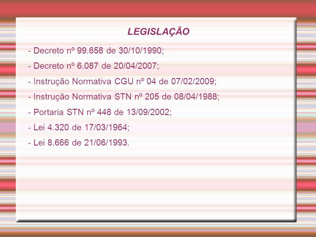 LEGISLAÇÃO - Decreto nº 99.658 de 30/10/1990; - Decreto nº 6.087 de 20/04/2007; - Instrução Normativa CGU nº 04 de 07/02/2009; - Instrução Normativa S