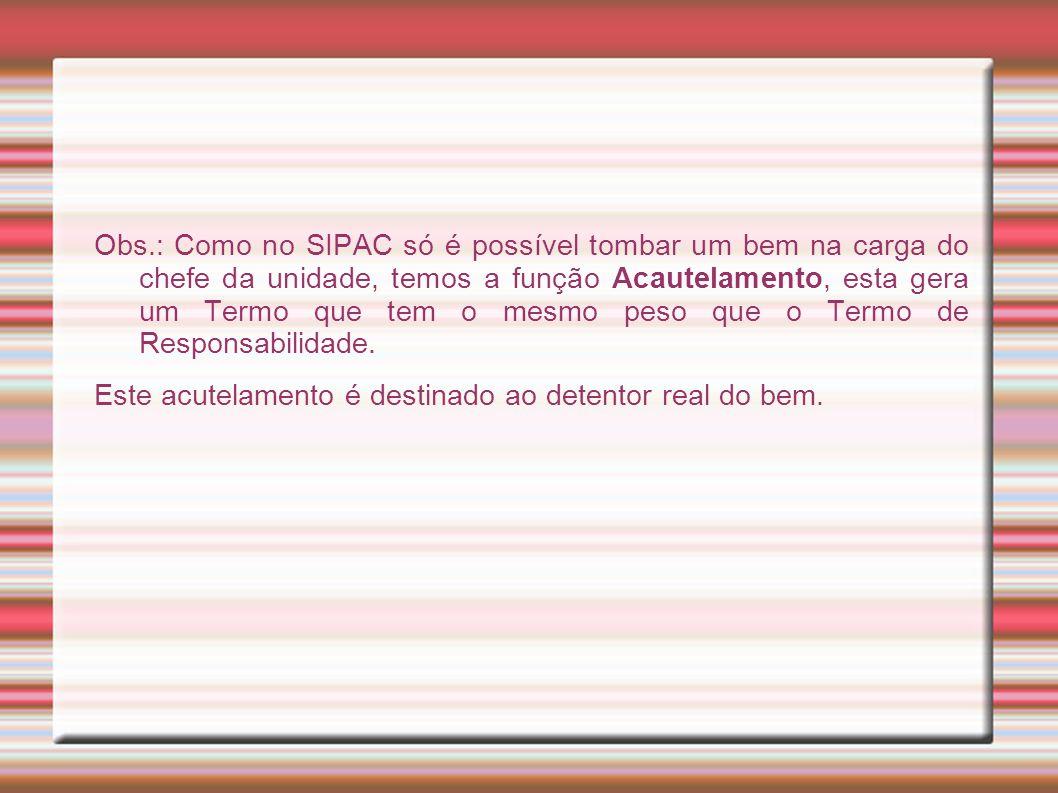 Obs.: Como no SIPAC só é possível tombar um bem na carga do chefe da unidade, temos a função Acautelamento, esta gera um Termo que tem o mesmo peso qu