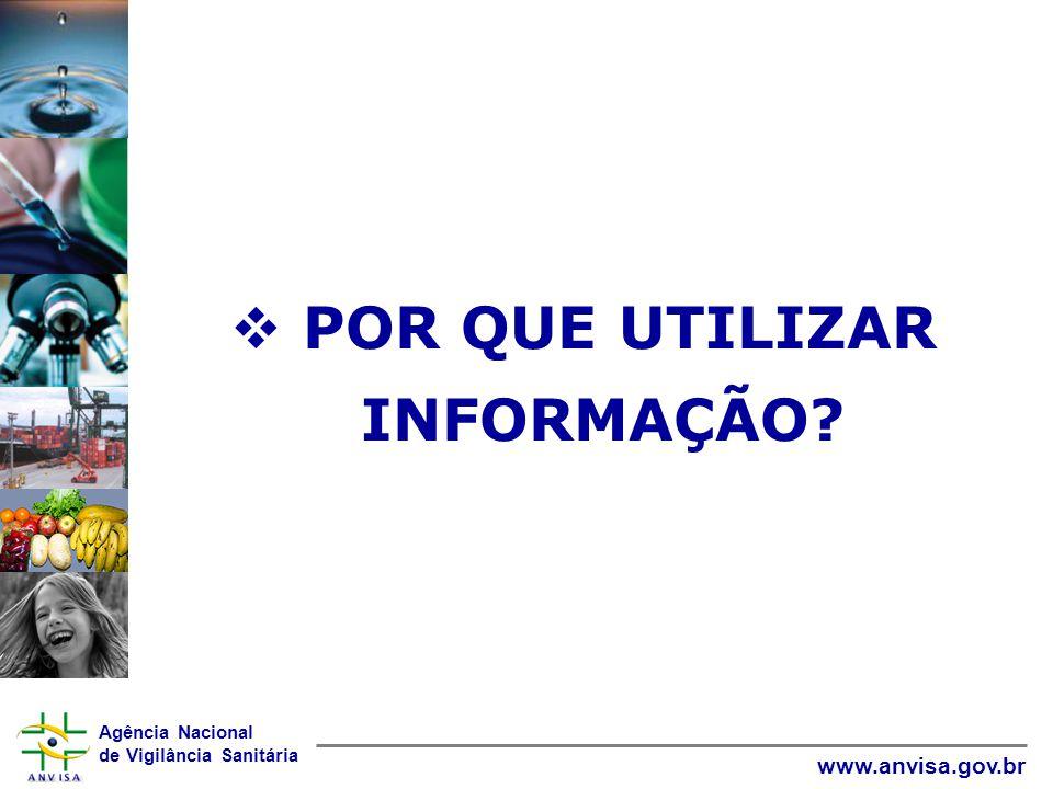 Agência Nacional de Vigilância Sanitária www.anvisa.gov.br  POR QUE UTILIZAR INFORMAÇÃO?