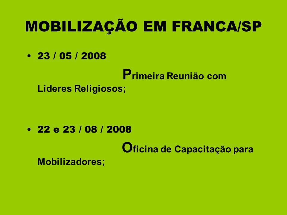 MOBILIZAÇÃO EM FRANCA/SP 23 / 05 / 2008 P rimeira Reunião com Líderes Religiosos; 22 e 23 / 08 / 2008 O ficina de Capacitação para Mobilizadores;