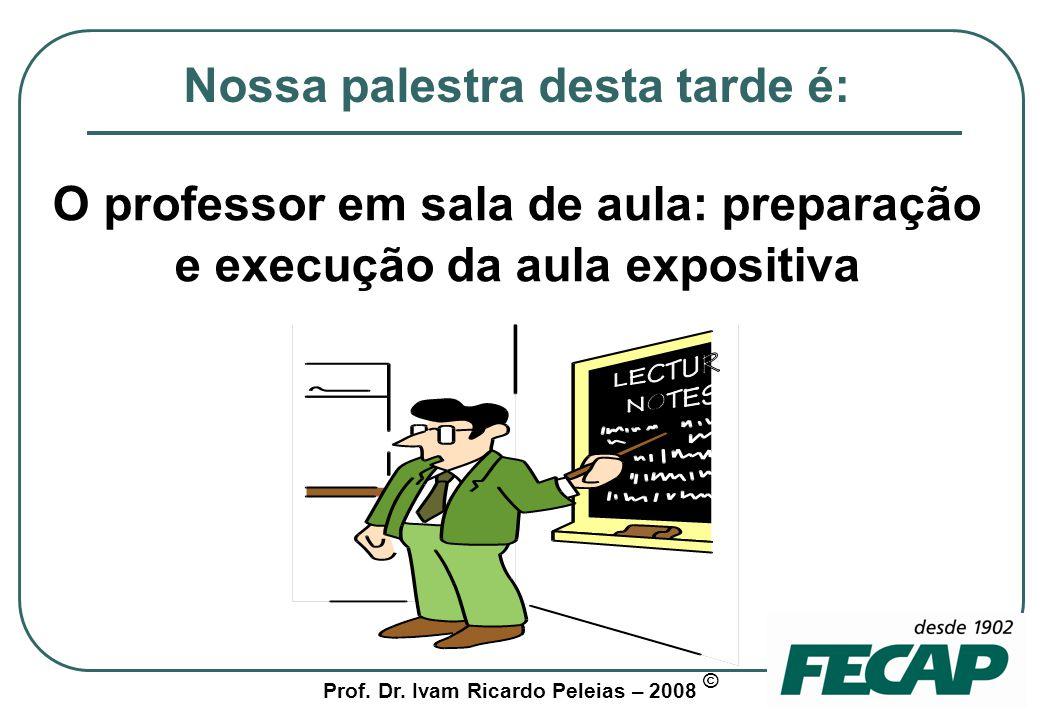 Prof. Dr. Ivam Ricardo Peleias – 2008 © Preparação e execução da aula expositiva