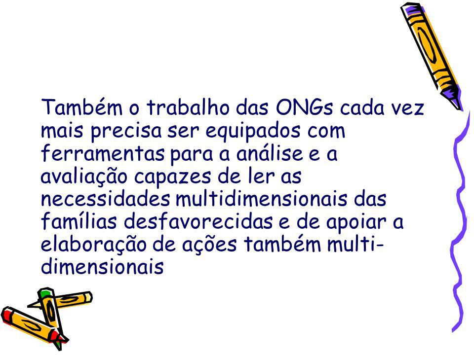 Também o trabalho das ONGs cada vez mais precisa ser equipados com ferramentas para a análise e a avaliação capazes de ler as necessidades multidimensionais das famílias desfavorecidas e de apoiar a elaboração de ações também multi- dimensionais