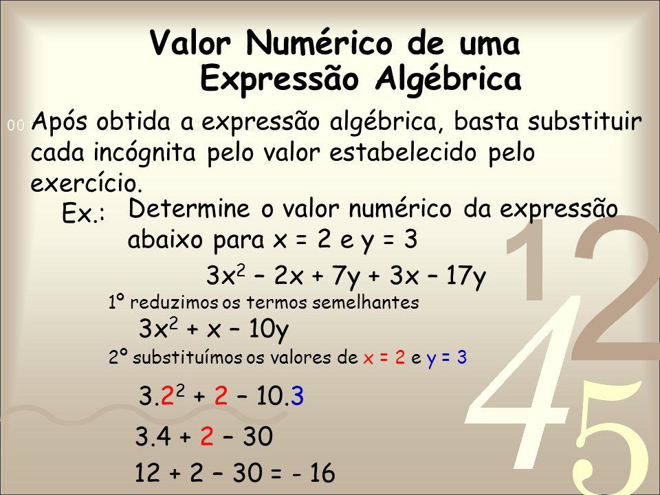 Valor Numérico de uma Após obtida a expressão algébrica, basta substituir cada incógnita pelo valor estabelecido pelo exercício.