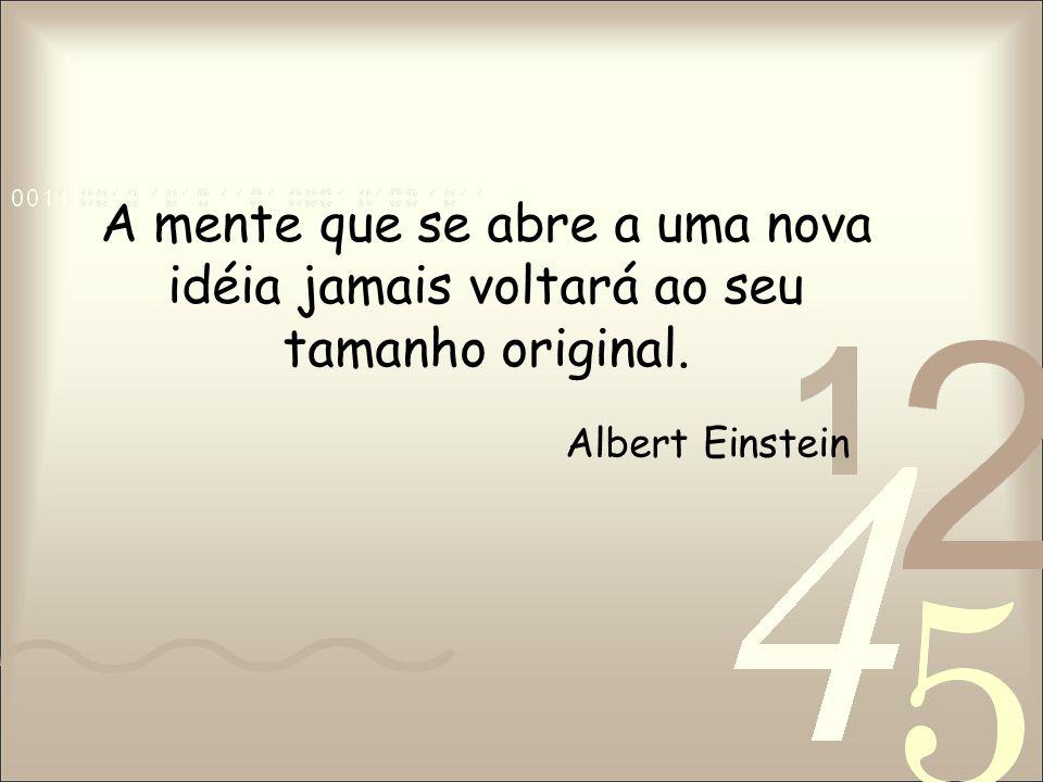 A mente que se abre a uma nova idéia jamais voltará ao seu tamanho original. Albert Einstein